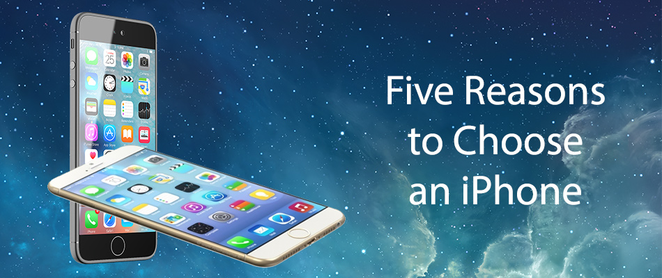 five-reasons-to-choose-an-iphone
