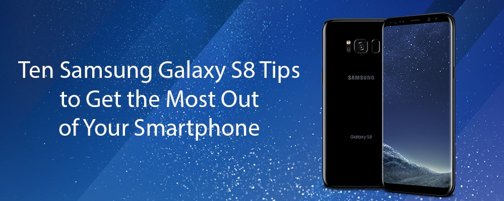 Ten Samsung Galaxy S8 Tips to Get the Most Out of Your Smartphone